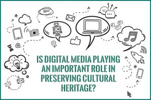 Is digital media playing an important role in preserving cultural heritage?